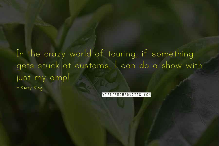 Kerry King quotes: In the crazy world of touring, if something gets stuck at customs, I can do a show with just my amp!
