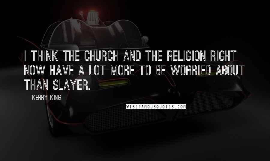Kerry King quotes: I think the church and the religion right now have a lot more to be worried about than SLAYER.