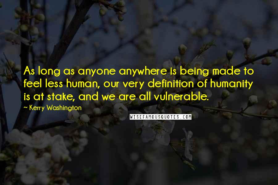 Kerry Washington quotes: As long as anyone anywhere is being made to feel less human, our very definition of humanity is at stake, and we are all vulnerable.