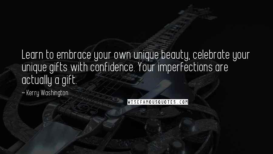 Kerry Washington quotes: Learn to embrace your own unique beauty, celebrate your unique gifts with confidence. Your imperfections are actually a gift.
