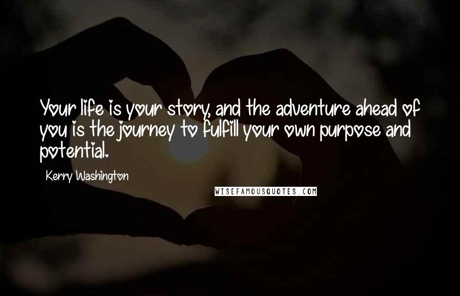 Kerry Washington quotes: Your life is your story, and the adventure ahead of you is the journey to fulfill your own purpose and potential.