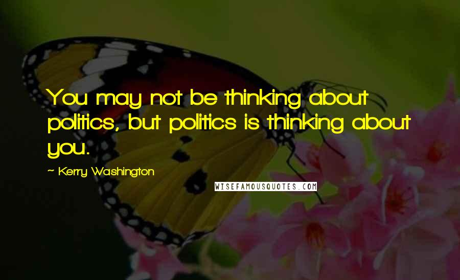 Kerry Washington quotes: You may not be thinking about politics, but politics is thinking about you.