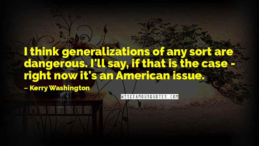 Kerry Washington quotes: I think generalizations of any sort are dangerous. I'll say, if that is the case - right now it's an American issue.