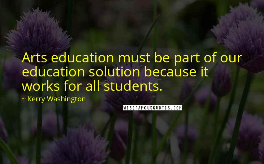 Kerry Washington quotes: Arts education must be part of our education solution because it works for all students.