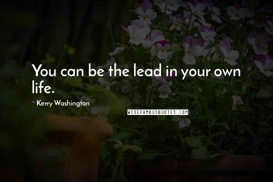 Kerry Washington quotes: You can be the lead in your own life.