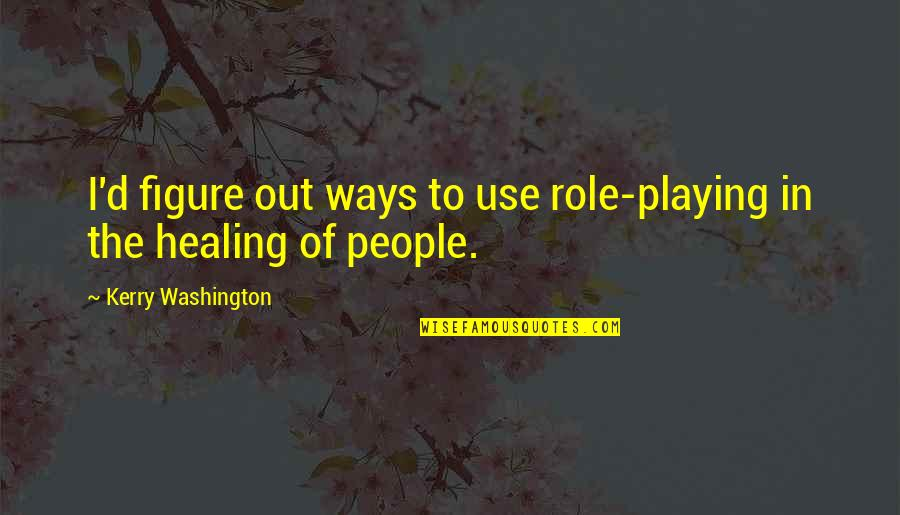 Kerry Washington Quotes By Kerry Washington: I'd figure out ways to use role-playing in