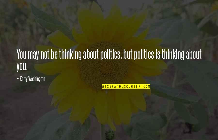 Kerry Washington Quotes By Kerry Washington: You may not be thinking about politics, but