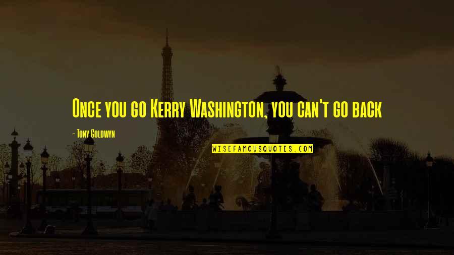 Kerry Washington Quotes By Tony Goldwyn: Once you go Kerry Washington, you can't go
