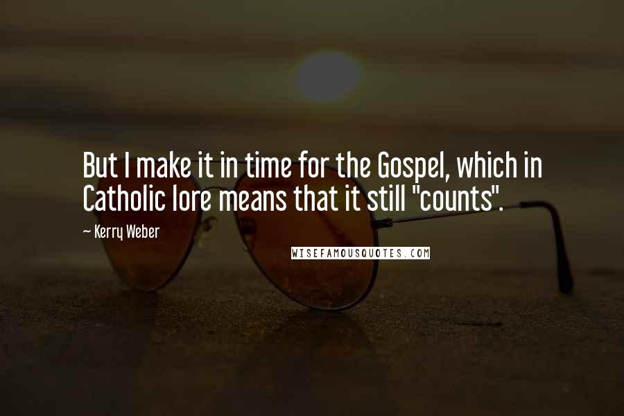 """Kerry Weber quotes: But I make it in time for the Gospel, which in Catholic lore means that it still """"counts""""."""