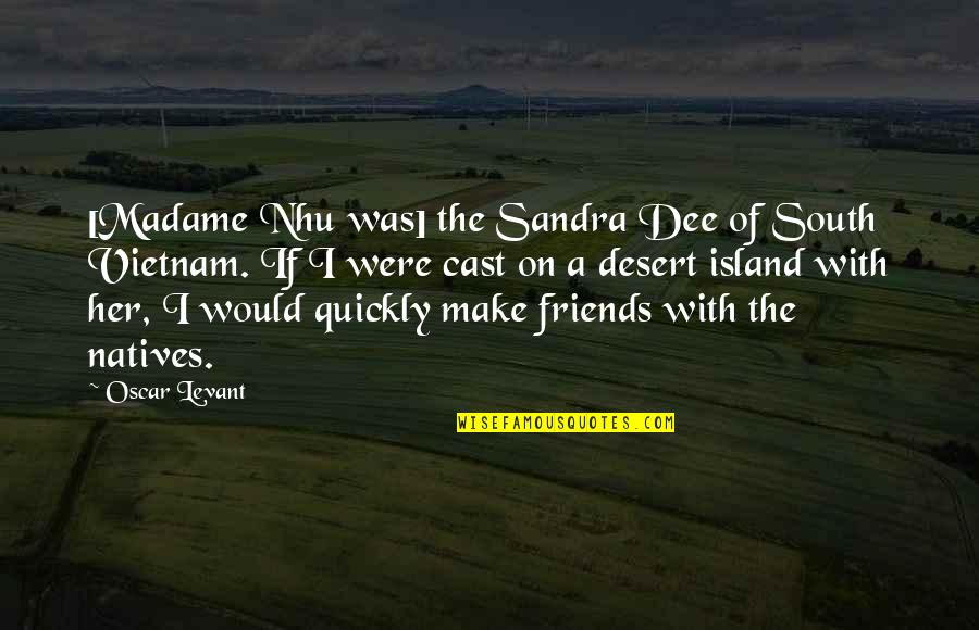 Kersey Quotes By Oscar Levant: [Madame Nhu was] the Sandra Dee of South