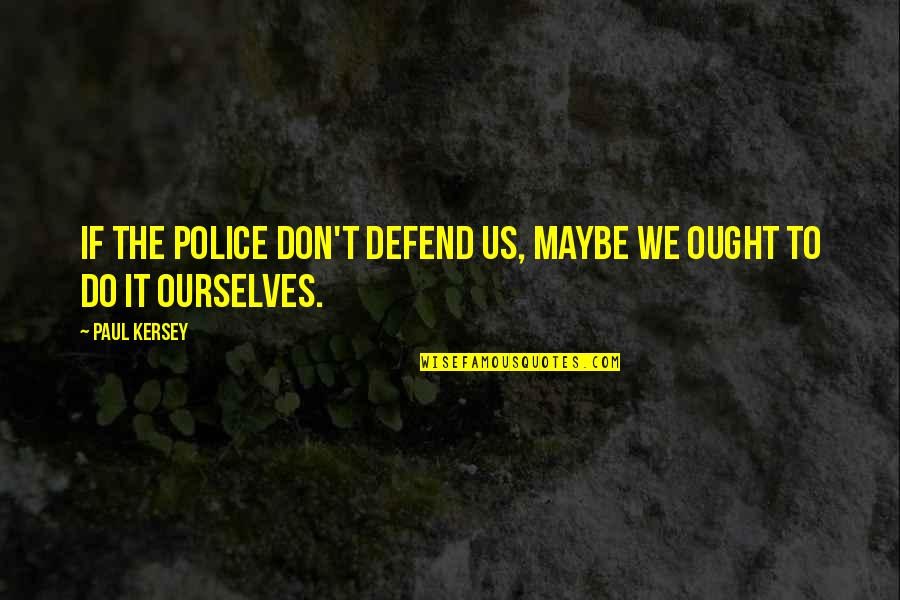 Kersey Quotes By Paul Kersey: If the police don't defend us, maybe we