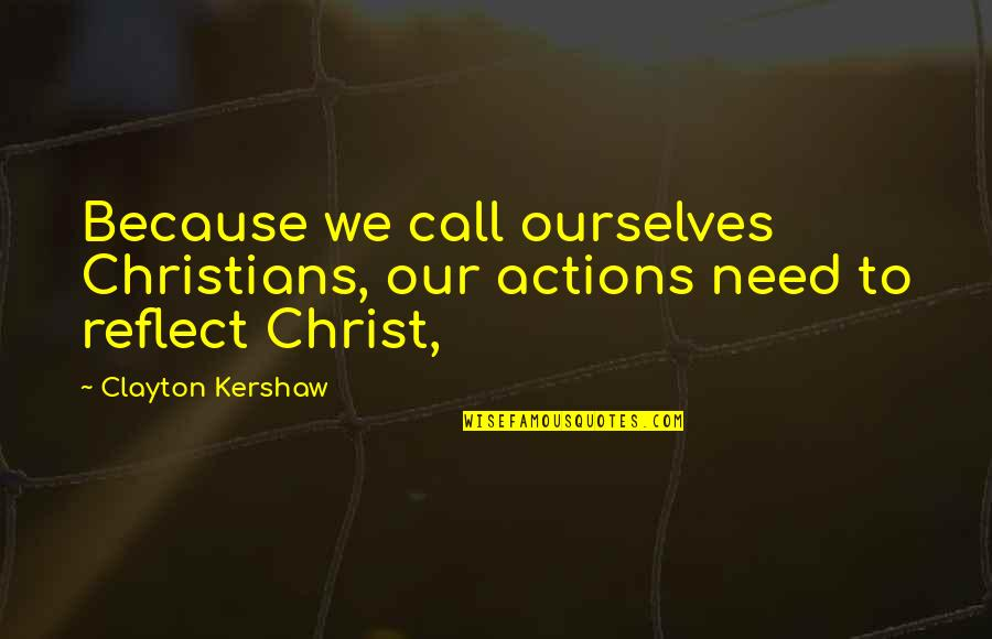 Kershaw Quotes By Clayton Kershaw: Because we call ourselves Christians, our actions need