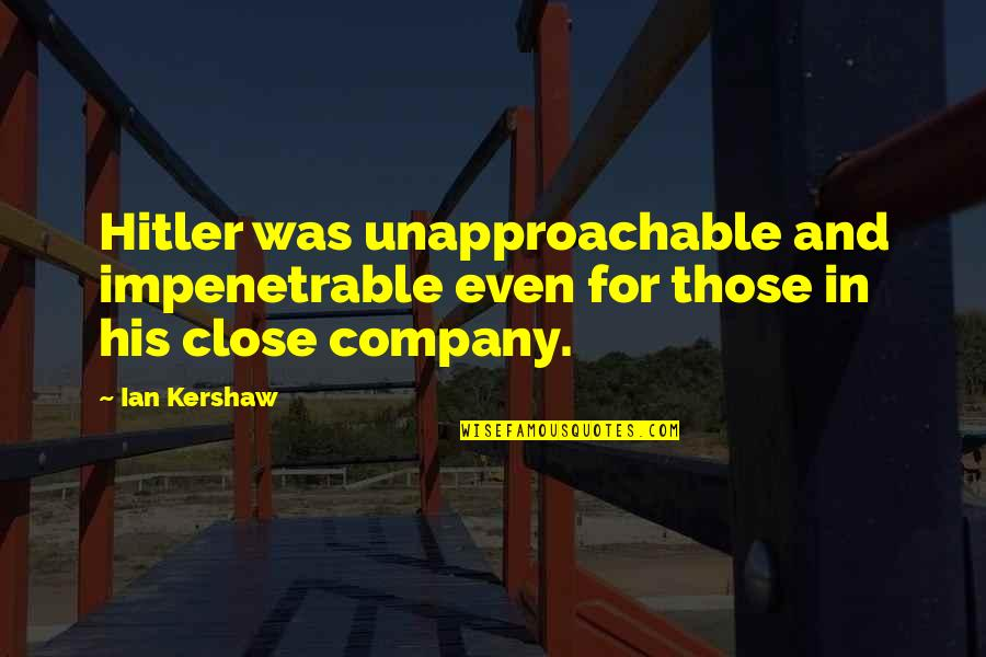 Kershaw Quotes By Ian Kershaw: Hitler was unapproachable and impenetrable even for those