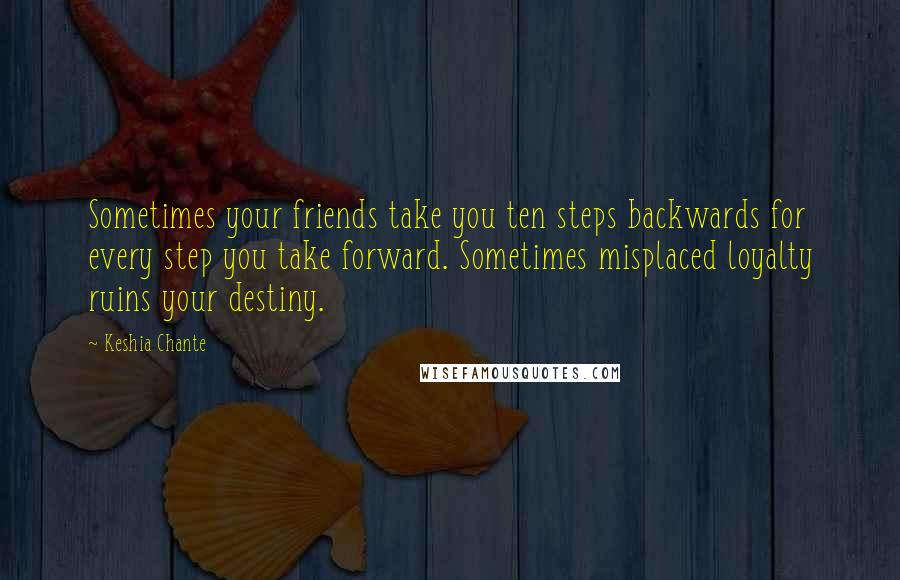 Keshia Chante quotes: Sometimes your friends take you ten steps backwards for every step you take forward. Sometimes misplaced loyalty ruins your destiny.