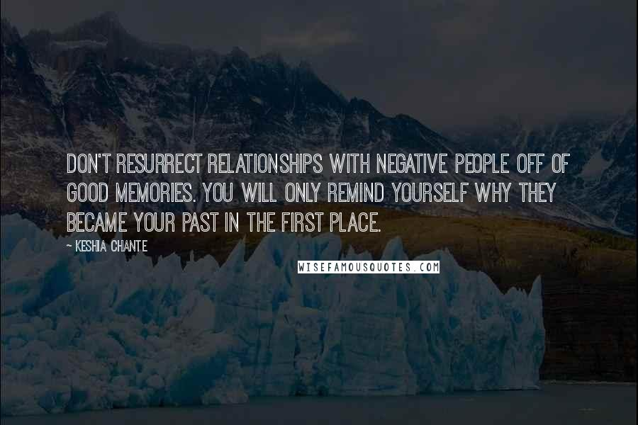 Keshia Chante quotes: Don't resurrect relationships with negative people off of good memories. You will only remind yourself why they became your past in the first place.