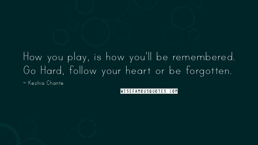 Keshia Chante quotes: How you play, is how you'll be remembered. Go Hard, follow your heart or be forgotten.