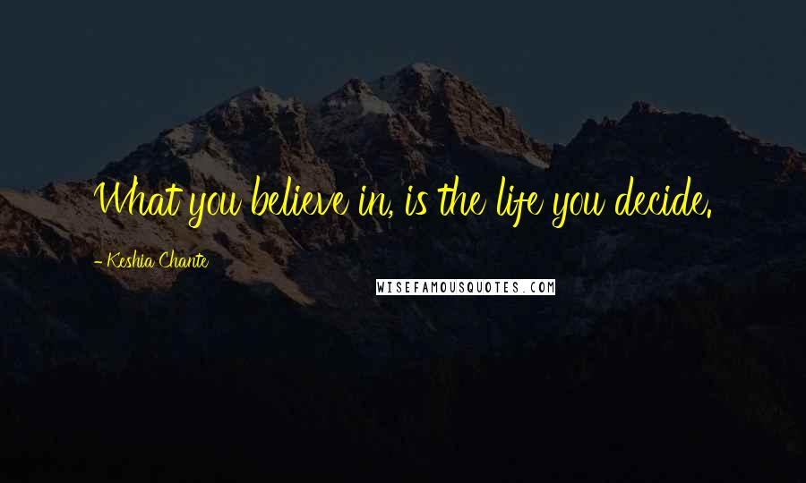 Keshia Chante quotes: What you believe in, is the life you decide.