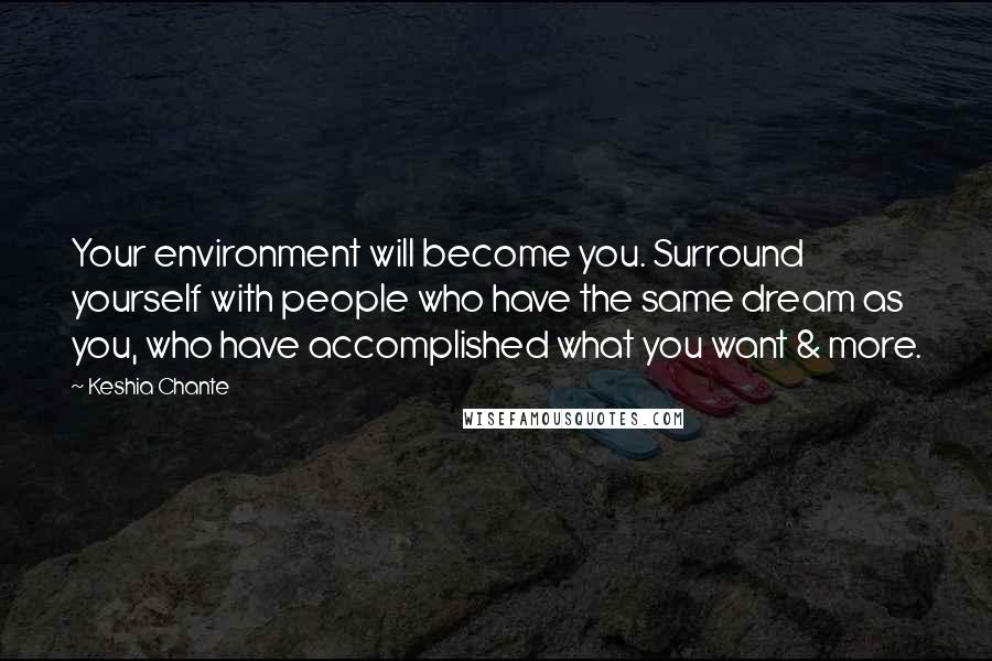 Keshia Chante quotes: Your environment will become you. Surround yourself with people who have the same dream as you, who have accomplished what you want & more.