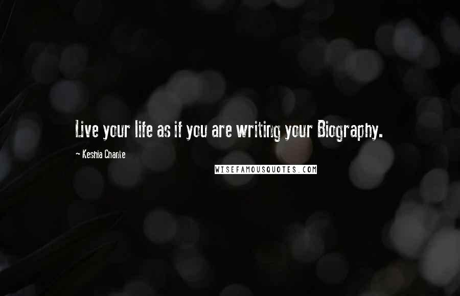 Keshia Chante quotes: Live your life as if you are writing your Biography.