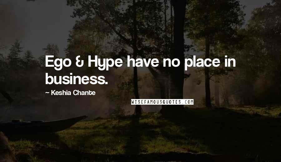 Keshia Chante quotes: Ego & Hype have no place in business.