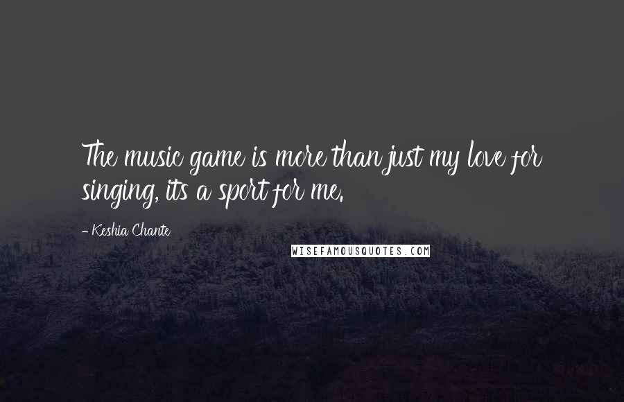 Keshia Chante quotes: The music game is more than just my love for singing, its a sport for me.