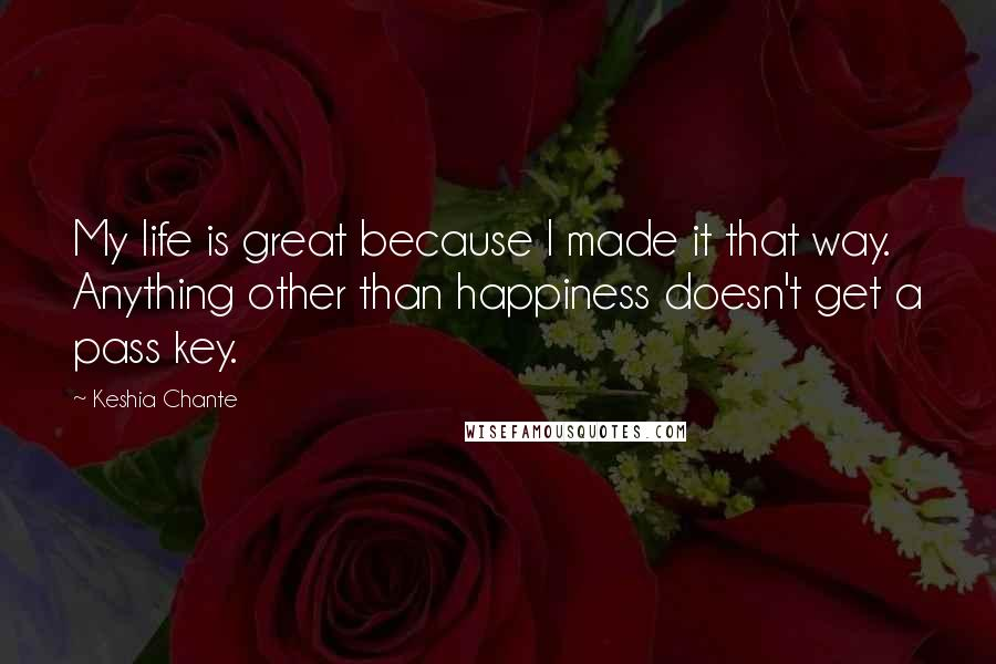 Keshia Chante quotes: My life is great because I made it that way. Anything other than happiness doesn't get a pass key.