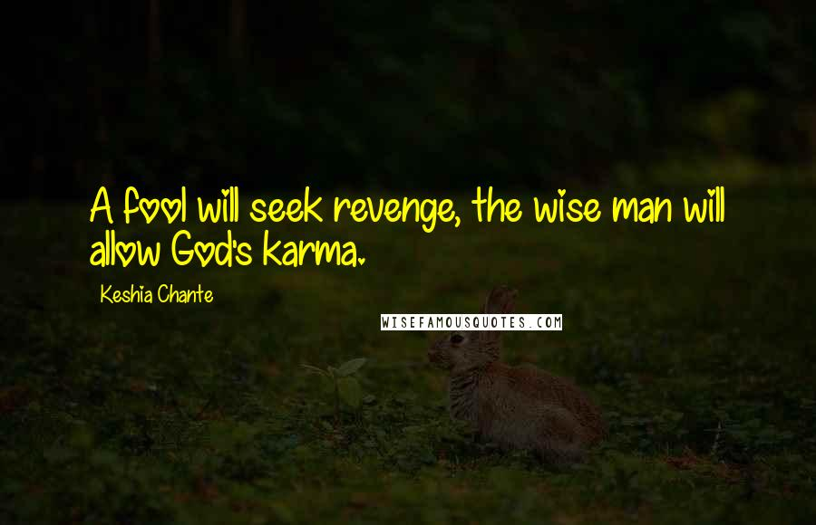 Keshia Chante quotes: A fool will seek revenge, the wise man will allow God's karma.