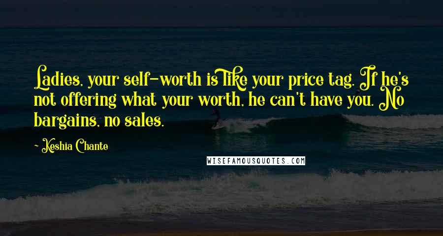 Keshia Chante quotes: Ladies, your self-worth is like your price tag. If he's not offering what your worth, he can't have you. No bargains, no sales.