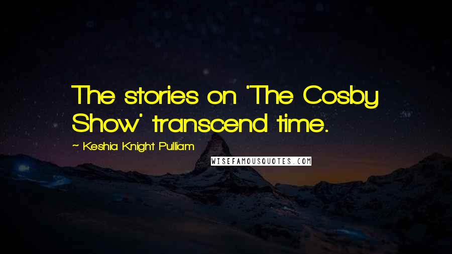Keshia Knight Pulliam quotes: The stories on 'The Cosby Show' transcend time.