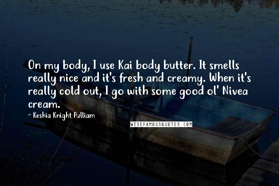 Keshia Knight Pulliam quotes: On my body, I use Kai body butter. It smells really nice and it's fresh and creamy. When it's really cold out, I go with some good ol' Nivea cream.