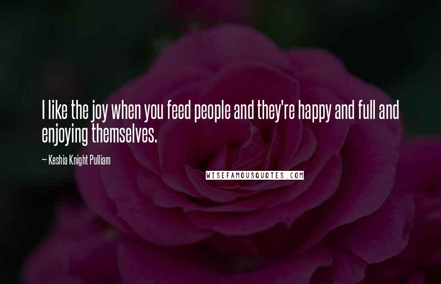 Keshia Knight Pulliam quotes: I like the joy when you feed people and they're happy and full and enjoying themselves.
