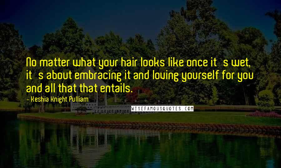 Keshia Knight Pulliam quotes: No matter what your hair looks like once it's wet, it's about embracing it and loving yourself for you and all that that entails.