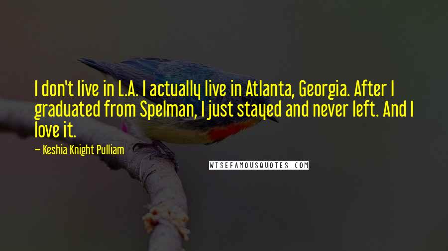 Keshia Knight Pulliam quotes: I don't live in L.A. I actually live in Atlanta, Georgia. After I graduated from Spelman, I just stayed and never left. And I love it.