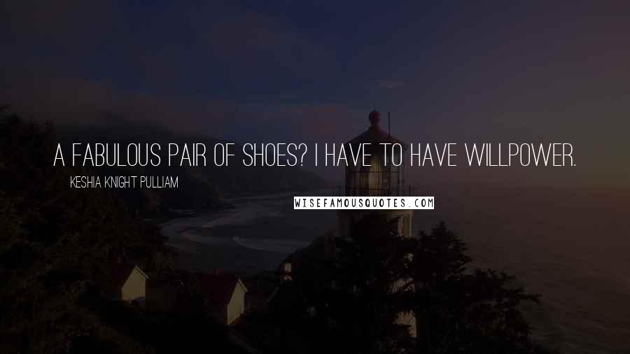 Keshia Knight Pulliam quotes: A fabulous pair of shoes? I have to have willpower.