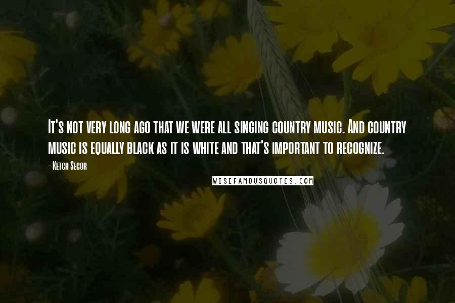 Ketch Secor quotes: It's not very long ago that we were all singing country music. And country music is equally black as it is white and that's important to recognize.