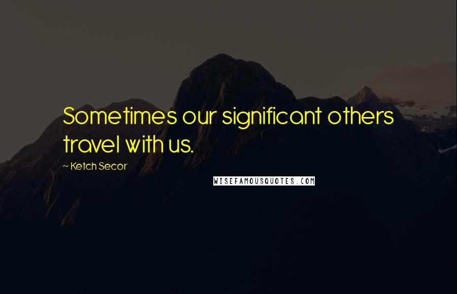 Ketch Secor quotes: Sometimes our significant others travel with us.