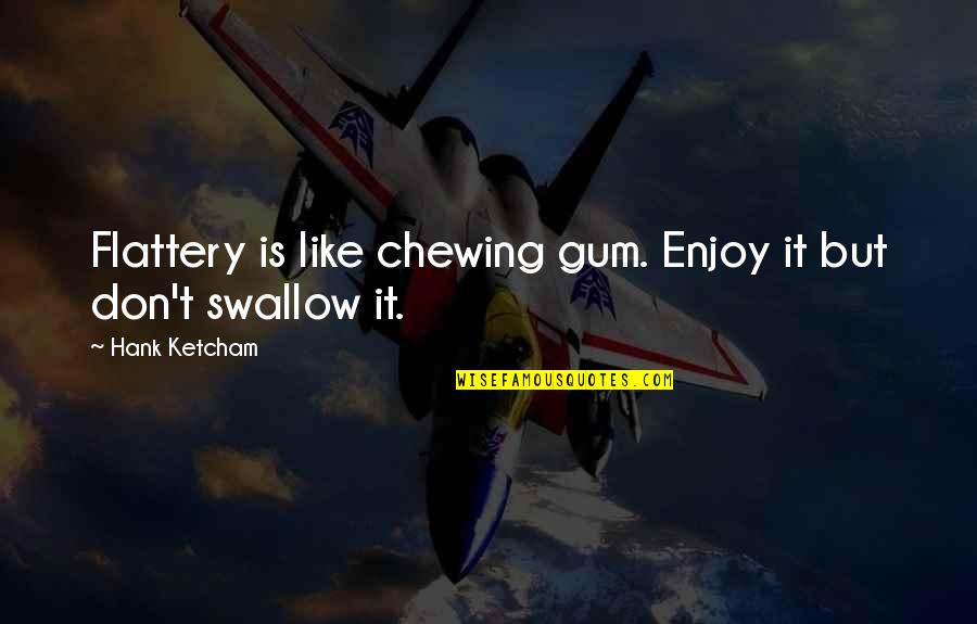 Ketcham Quotes By Hank Ketcham: Flattery is like chewing gum. Enjoy it but