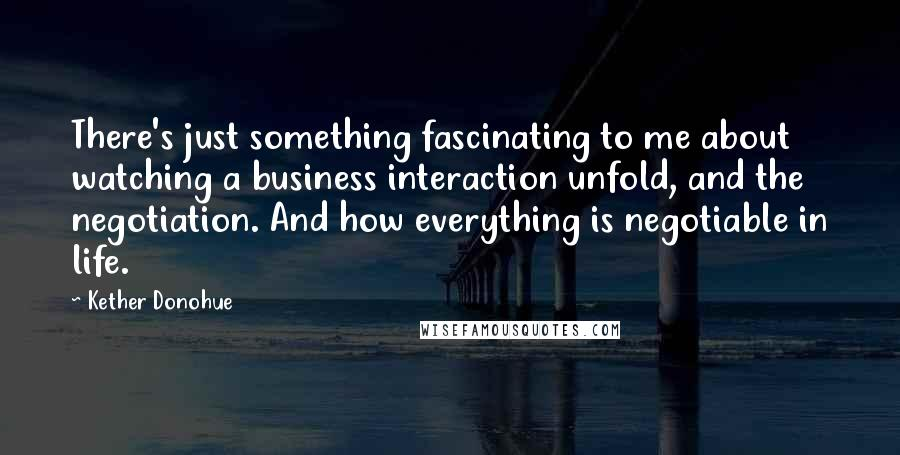 Kether Donohue quotes: There's just something fascinating to me about watching a business interaction unfold, and the negotiation. And how everything is negotiable in life.