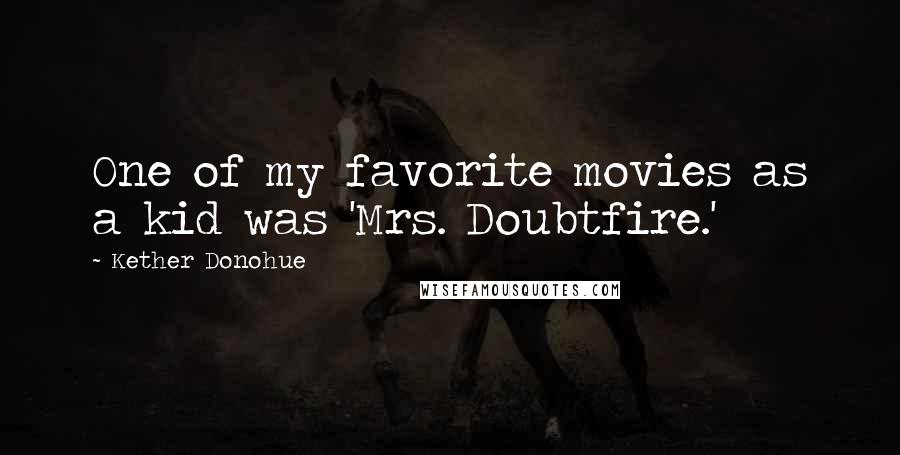 Kether Donohue quotes: One of my favorite movies as a kid was 'Mrs. Doubtfire.'
