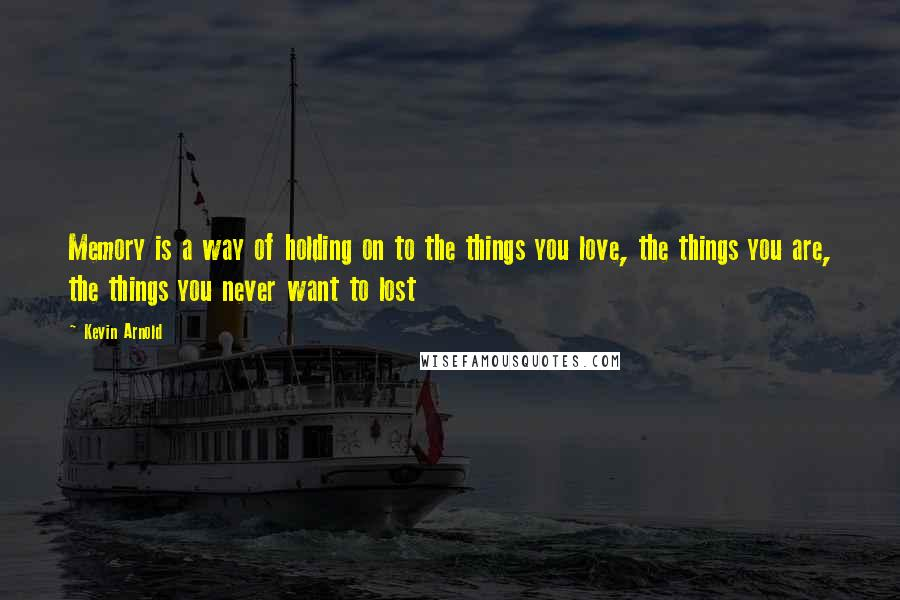 Kevin Arnold quotes: Memory is a way of holding on to the things you love, the things you are, the things you never want to lost