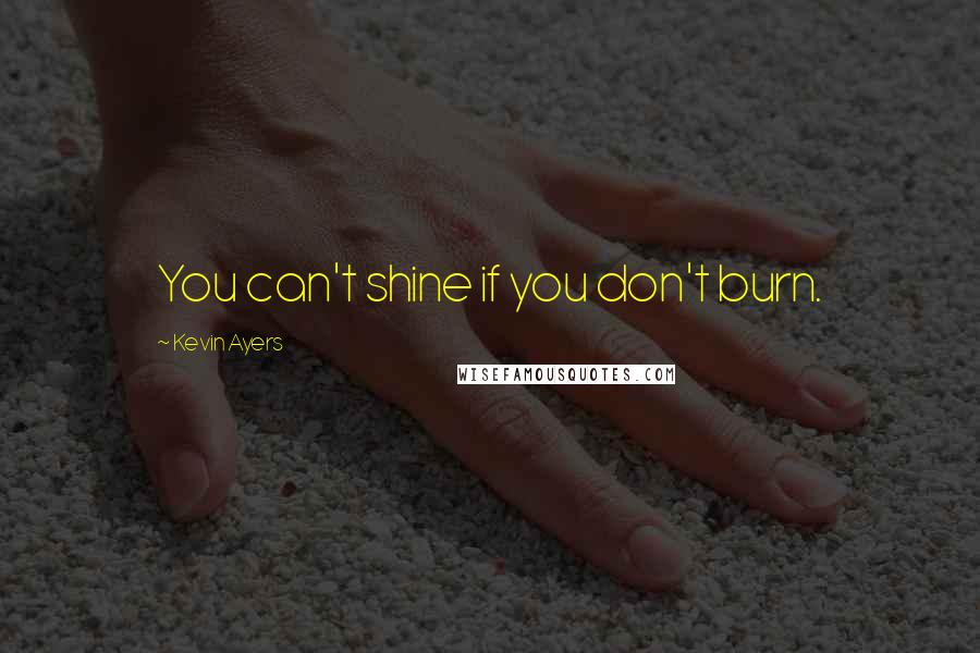 Kevin Ayers quotes: You can't shine if you don't burn.