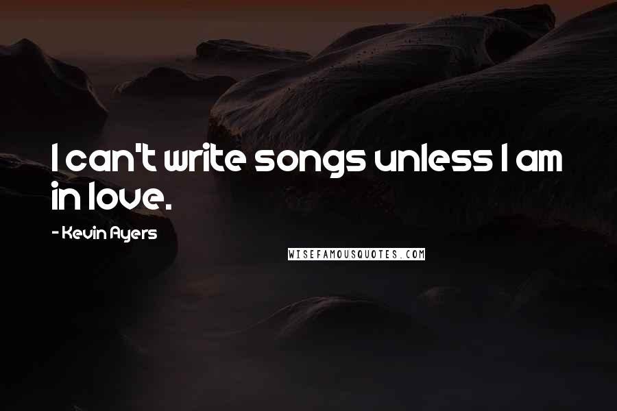 Kevin Ayers quotes: I can't write songs unless I am in love.