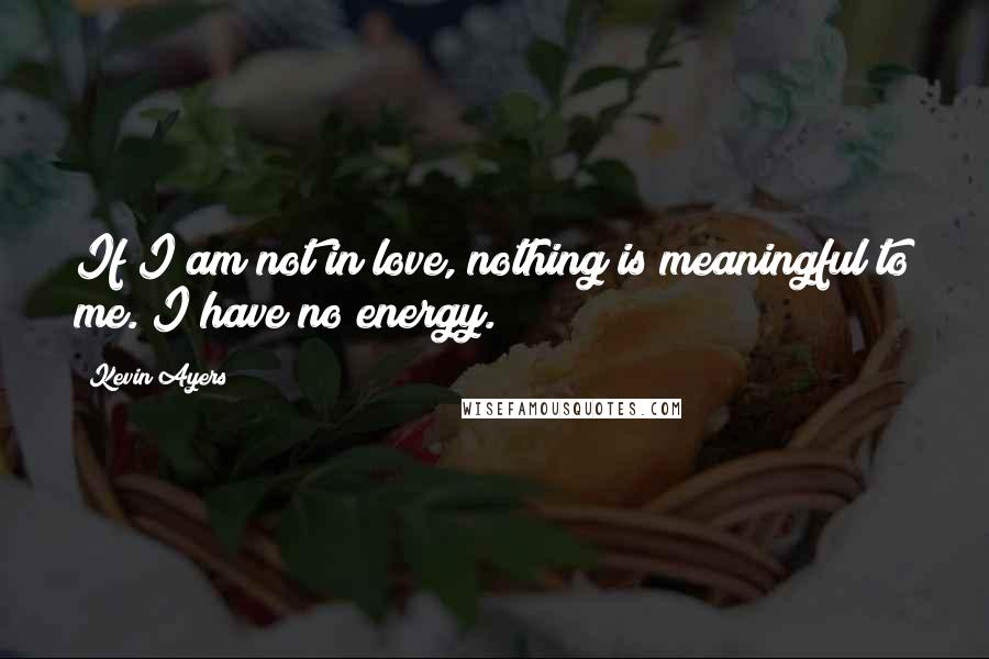 Kevin Ayers quotes: If I am not in love, nothing is meaningful to me. I have no energy.