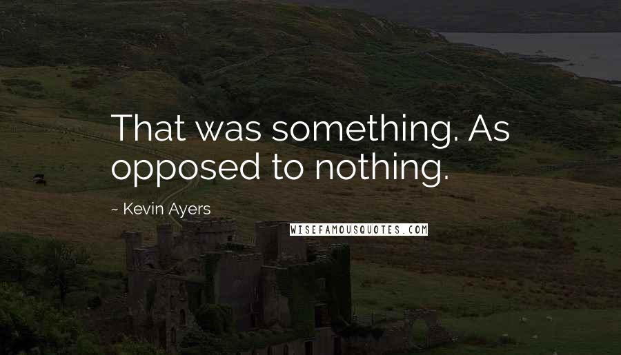 Kevin Ayers quotes: That was something. As opposed to nothing.