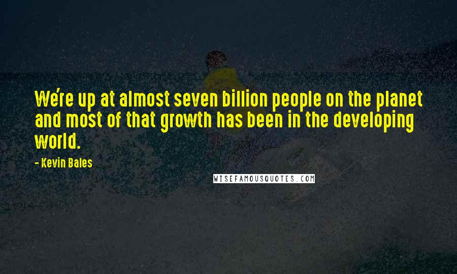 Kevin Bales quotes: We're up at almost seven billion people on the planet and most of that growth has been in the developing world.