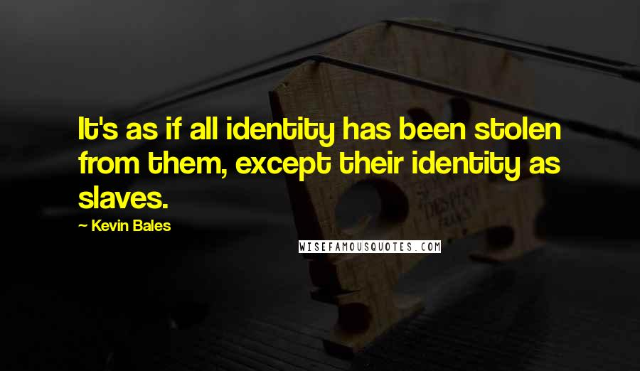 Kevin Bales quotes: It's as if all identity has been stolen from them, except their identity as slaves.