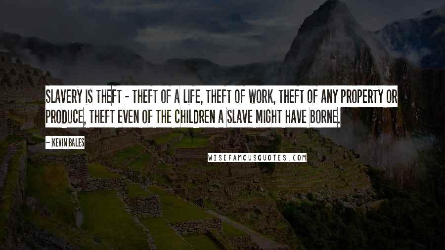 Kevin Bales quotes: Slavery is theft - theft of a life, theft of work, theft of any property or produce, theft even of the children a slave might have borne.