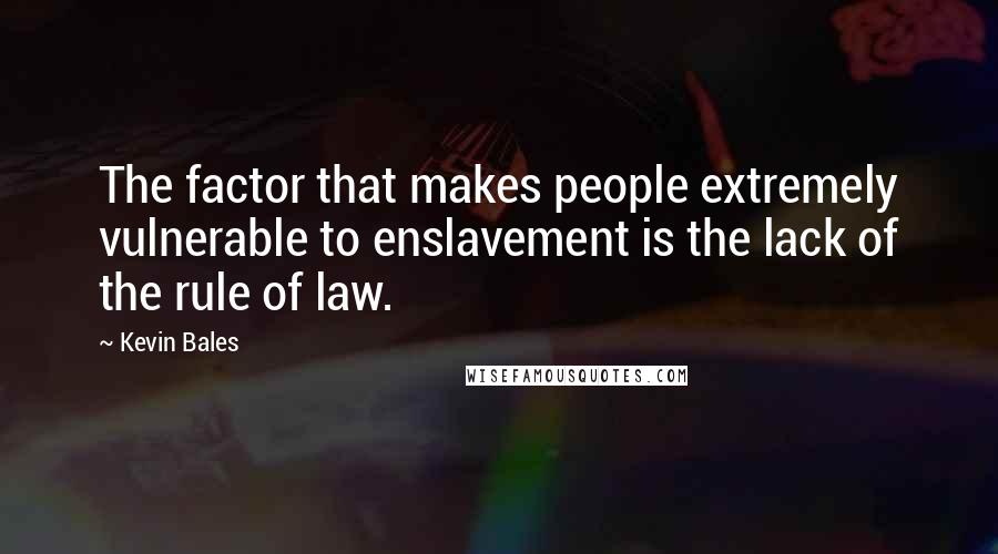Kevin Bales quotes: The factor that makes people extremely vulnerable to enslavement is the lack of the rule of law.
