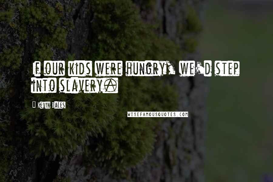Kevin Bales quotes: If our kids were hungry, we'd step into slavery.