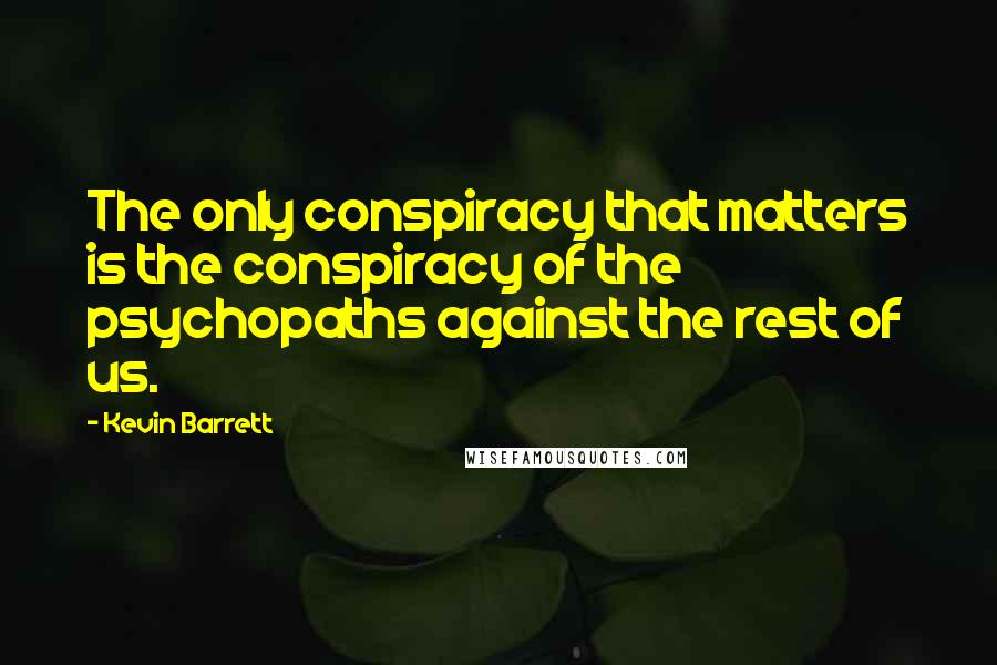 Kevin Barrett quotes: The only conspiracy that matters is the conspiracy of the psychopaths against the rest of us.